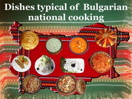 Dishes typical of Bulgarian national cooking.  A lot of dishes are prepared from ancient recipes told from generation to generation for centuries. 