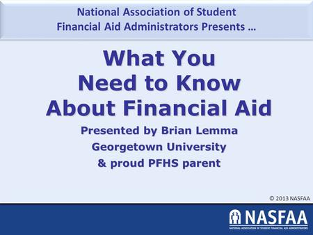 National Association of Student Financial Aid Administrators Presents … © 2013 NASFAA What You Need to Know About Financial Aid Presented by Brian Lemma.