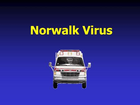 Norwalk Virus Agenda Norwalk History How Does Norwalk Virus Work How is the Virus transmitted Signs and Symptoms Norwalk Statistics Therapy / Treatment.