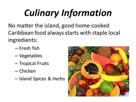 Culinary Information No matter the island, good home-cooked Caribbean food always starts with staple local ingredients: – Fresh fish – Vegetables – Tropical.