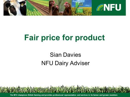 The NFU champions British farming and provides professional representation and services to its farmer and grower members Fair price for product Sian Davies.