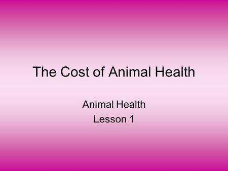 The Cost of Animal Health Animal Health Lesson 1.