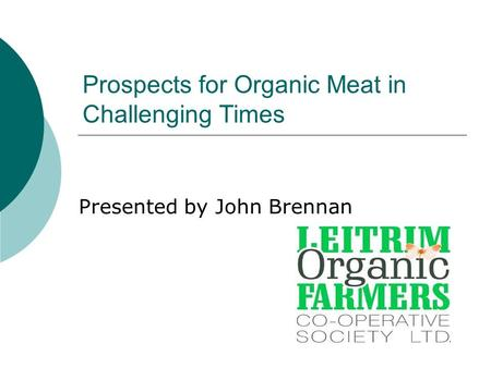 Prospects for Organic Meat in Challenging Times Presented by John Brennan.