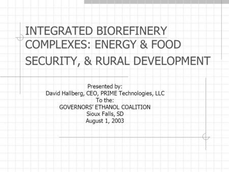 INTEGRATED BIOREFINERY COMPLEXES: ENERGY & FOOD SECURITY, & RURAL DEVELOPMENT Presented by: David Hallberg, CEO, PRIME Technologies, LLC To the: GOVERNORS'