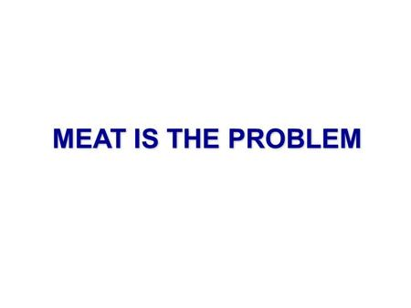 MEAT IS THE PROBLEM. Human population: 6.9 Billion Estimated total human biomass: 50 kg * 6.9 Billion = 345 million metric tons The REAL population bomb…
