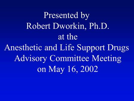 Presented by Robert Dworkin, Ph.D. at the Anesthetic and Life Support Drugs Advisory Committee Meeting on May 16, 2002.