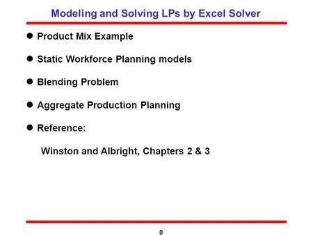 0 Product Mix Example Static Workforce Planning models Blending Problem Aggregate Production Planning Reference: Winston and Albright, Chapters 2 & 3 Modeling.