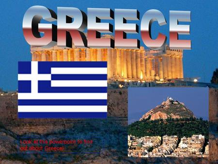 Look at this powerpoint to find out about Greece!.