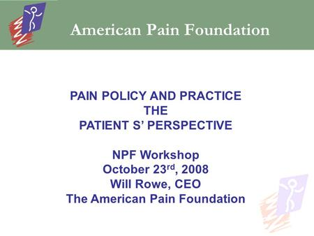 American Pain Foundation PAIN POLICY AND PRACTICE THE PATIENT S' PERSPECTIVE NPF Workshop October 23 rd, 2008 Will Rowe, CEO The American Pain Foundation.