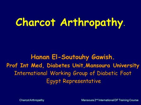 Charcot ArthropathyMansoura 2 nd International DF Training Course Charcot Arthropathy. Hanan El-Soutouhy Gawish. Prof Int Med, Diabetes Unit,Mansoura University.