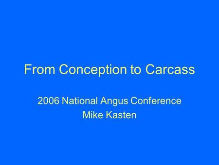 From Conception to Carcass 2006 National Angus Conference Mike Kasten.