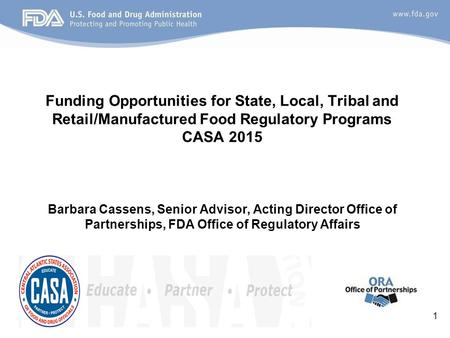 Funding Opportunities for State, Local, Tribal and Retail/Manufactured Food Regulatory Programs CASA 2015 Barbara Cassens, Senior Advisor, Acting Director.