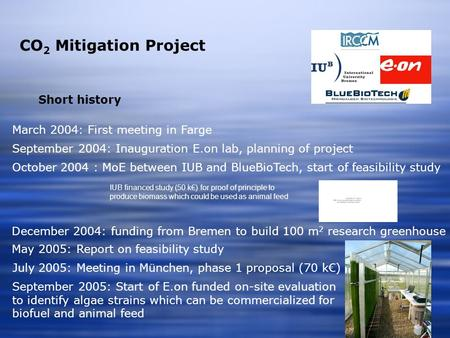 CO 2 Mitigation Project March 2004: First meeting in Farge Short history September 2004: Inauguration E.on lab, planning of project IUB financed study.