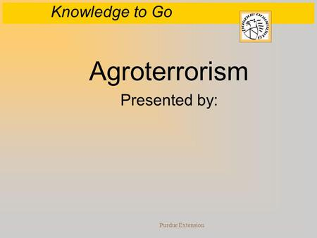 Knowledge to Go Purdue Extension Agroterrorism Presented by: