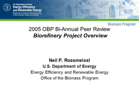 2005 OBP Bi-Annual Peer Review Biorefinery Project Overview Neil P. Rossmeissl U.S. Department of Energy Energy Efficiency and Renewable Energy Office.