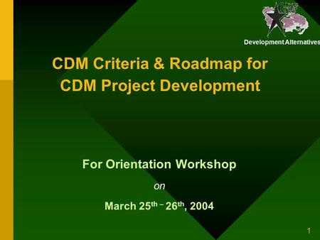 Development Alternatives 1 CDM Criteria & Roadmap for CDM Project Development For Orientation Workshop on March 25 th – 26 th, 2004.