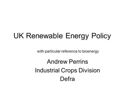 UK Renewable Energy Policy with particular reference to bioenergy Andrew Perrins Industrial Crops Division Defra.