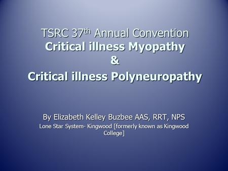 TSRC 37 th Annual Convention Critical illness Myopathy & Critical illness Polyneuropathy By Elizabeth Kelley Buzbee AAS, RRT, NPS Lone Star System- Kingwood.
