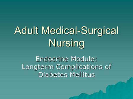 Adult Medical-Surgical Nursing Endocrine Module: Longterm Complications of Diabetes Mellitus.