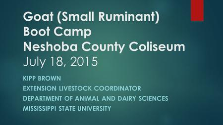 Goat (Small Ruminant) Boot Camp Neshoba County Coliseum July 18, 2015 KIPP BROWN EXTENSION LIVESTOCK COORDINATOR DEPARTMENT OF ANIMAL AND DAIRY SCIENCES.