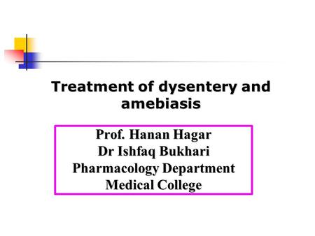 Prof. Hanan Hagar Dr Ishfaq Bukhari Pharmacology Department Medical College Treatment of dysentery and amebiasis.