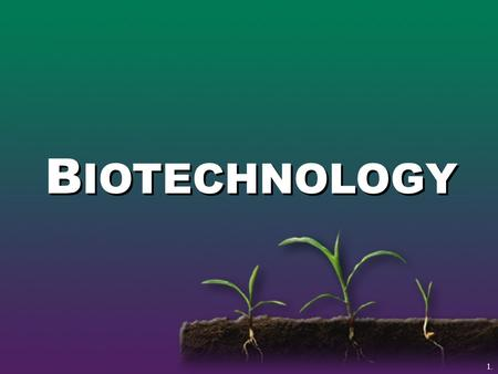 B IOTECHNOLOGY 1.. Biotechnology The use of gene science to create new products from plants and animals.