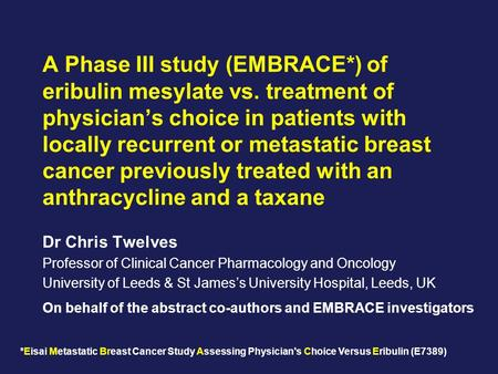 A Phase III study (EMBRACE*) of eribulin mesylate vs. treatment of physician's choice in patients with locally recurrent or metastatic breast cancer previously.
