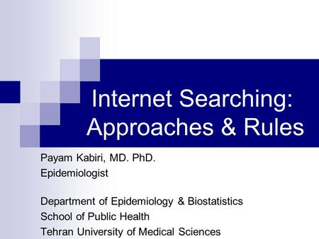 Internet Searching: Approaches & Rules Payam Kabiri, MD. PhD. Epidemiologist Department of Epidemiology & Biostatistics School of Public Health Tehran.