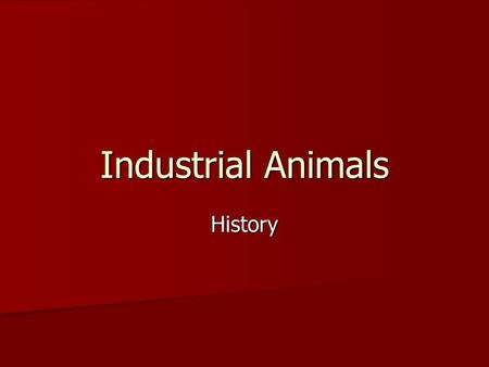 Industrial Animals History. Unit Map: Follow Along in your packet WHAT ARE YOU LEARNING? AS.06.02(Basic): Recognize, identify, and evaluate the effects.