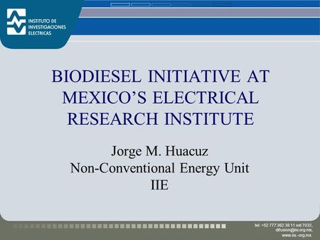 Tel: +52 777 362 38 11 ext 7032,  BIODIESEL INITIATIVE AT MEXICO'S ELECTRICAL RESEARCH INSTITUTE Jorge M. Huacuz Non-Conventional.