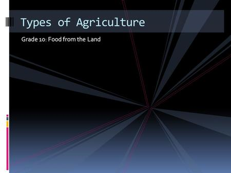 Grade 10: Food from the Land Types of Agriculture.