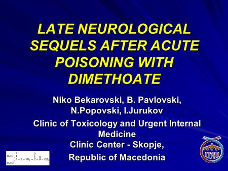 LATE NEUROLOGICAL SEQUELS AFTER ACUTE POISONING WITH DIMETHOATE Niko Bekarovski, B. Pavlovski, N.Popovski, I.Jurukov Clinic of Toxicology and Urgent Internal.