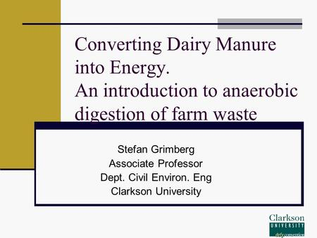 Converting Dairy Manure into Energy. An introduction to anaerobic digestion of farm waste Stefan Grimberg Associate Professor Dept. Civil Environ. Eng.