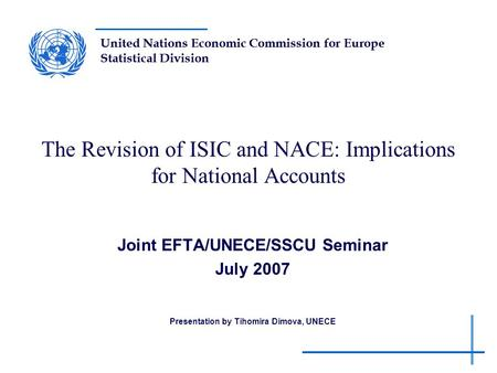 United Nations Economic Commission for Europe Statistical Division The Revision of ISIC and NACE: Implications for National Accounts Joint EFTA/UNECE/SSCU.