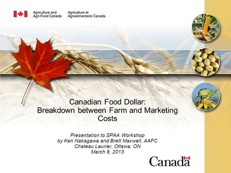 Canadian Food Dollar: Breakdown between Farm and Marketing Costs Presentation to SPAA Workshop by Ken Nakagawa and Brett Maxwell, AAFC Chateau Laurier,