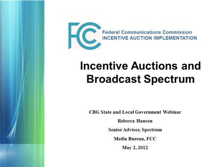 Federal Communications Commission INCENTIVE AUCTION IMPLEMENTATION CBG State and Local Government Webinar Rebecca Hanson Senior Advisor, Spectrum Media.