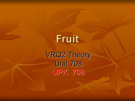 Fruit VRQ2 Theory Unit 708 UPK 708. The difference between Fruit and Vegetables The main difference is that Fruit are meant to be eaten, whereas the majority.