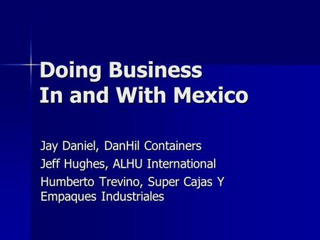 Doing Business In and With Mexico Jay Daniel, DanHil Containers Jeff Hughes, ALHU International Humberto Trevino, Super Cajas Y Empaques Industriales.