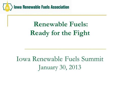 Renewable Fuels: Ready for the Fight Iowa Renewable Fuels Summit January 30, 2013.