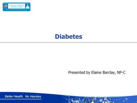 Better Health. No Hassles. Presented by Elaine Barclay, NP-C Diabetes.