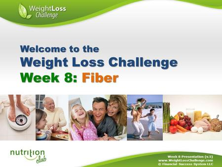 Week 8: Fiber Week 8 Presentation (v.5) www.WeightLossChallenge.com © Financial Success System LLC Welcome to the Weight Loss Challenge.