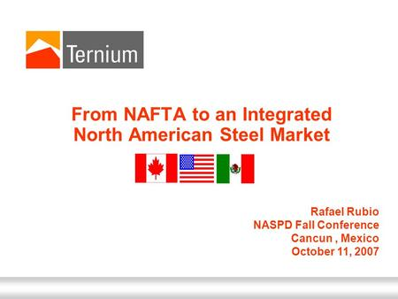October 11, 2007 From NAFTA to an Integrated North American Steel Market Rafael Rubio NASPD Fall Conference Cancun, Mexico October 11, 2007.