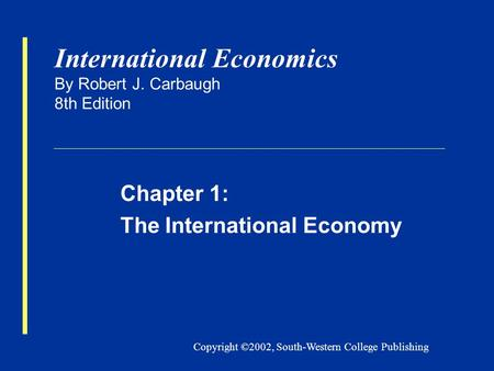 Copyright ©2002, South-Western College Publishing International Economics By Robert J. Carbaugh 8th Edition Chapter 1: The International Economy.