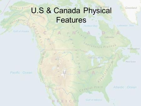 U.S & Canada Physical Features. Location U.S & Canada are in North America Atlantic Ocean is to the East Pacific is to the West Arctic is to the North.