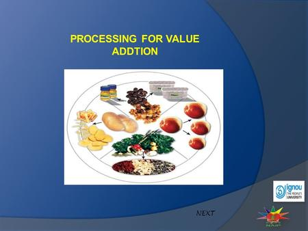 PROCESSING FOR VALUE ADDTION NEXT. Processing converts perishable fruits and vegetables into stable products with longer life. Processing for value addition.
