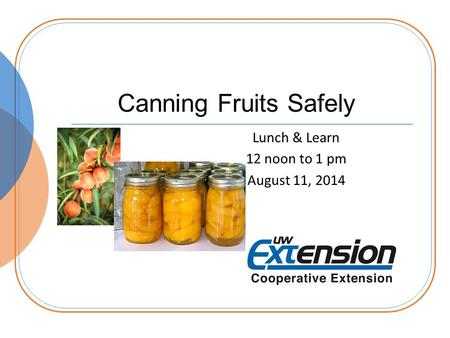 Canning Fruits Safely Lunch & Learn 12 noon to 1 pm August 11, 2014.