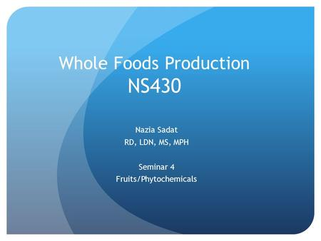 Whole Foods Production NS430 Nazia Sadat RD, LDN, MS, MPH Seminar 4 Fruits/Phytochemicals.