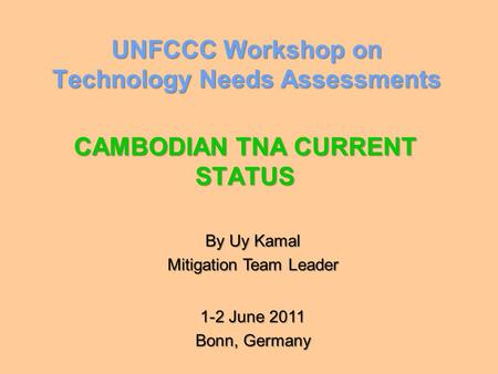 UNFCCC Workshop on Technology Needs Assessments CAMBODIAN TNA CURRENT STATUS By Uy Kamal Mitigation Team Leader 1-2 June 2011 Bonn, Germany.