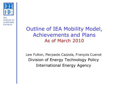 IEA analysis for sustainable transport Outline of IEA Mobility Model, Achievements and Plans As of March 2010 Lew Fulton, Pierpaolo Cazzola, François Cuenot.