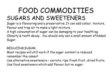 FOOD COMMODITIES SUGARS AND SWEETENERS Sugar is a flavouring and a preservative. It can add colour, texture, flavour and trap air to make a light mixture.